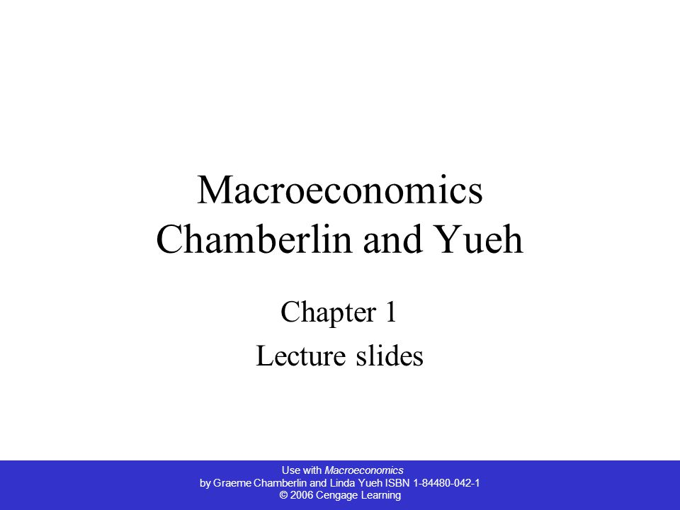 Use with Macroeconomics by Graeme Chamberlin and Linda Yueh ISBN © 2006 Cengage Learning Macroeconomics Chamberlin and Yueh Chapter 1 Lecture slides