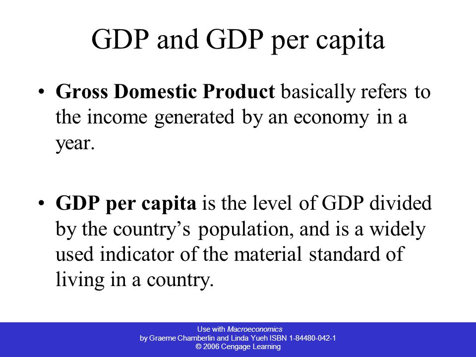 Use with Macroeconomics by Graeme Chamberlin and Linda Yueh ISBN © 2006 Cengage Learning GDP and GDP per capita Gross Domestic Product basically refers to the income generated by an economy in a year.