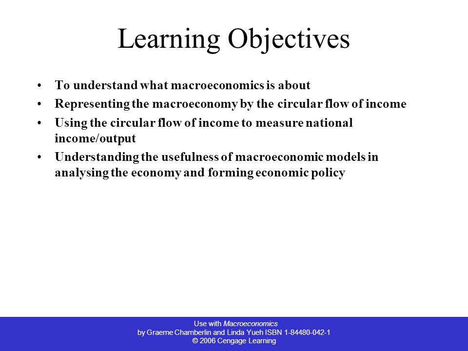 Use with Macroeconomics by Graeme Chamberlin and Linda Yueh ISBN © 2006 Cengage Learning Learning Objectives To understand what macroeconomics is about Representing the macroeconomy by the circular flow of income Using the circular flow of income to measure national income/output Understanding the usefulness of macroeconomic models in analysing the economy and forming economic policy