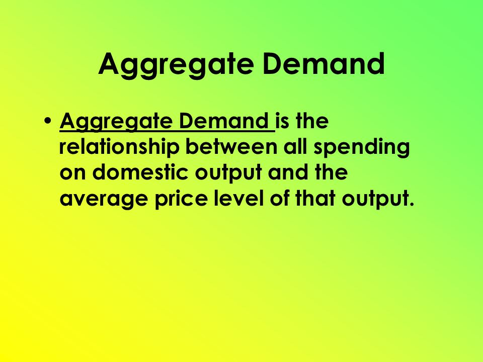 Aggregate Demand is the relationship between all spending on domestic output and the average price level of that output.