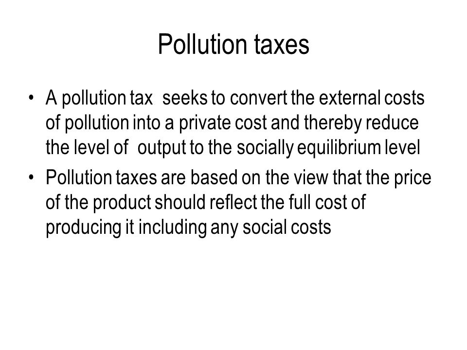 Pollution taxes A pollution tax seeks to convert the external costs of pollution into a private cost and thereby reduce the level of output to the socially equilibrium level Pollution taxes are based on the view that the price of the product should reflect the full cost of producing it including any social costs