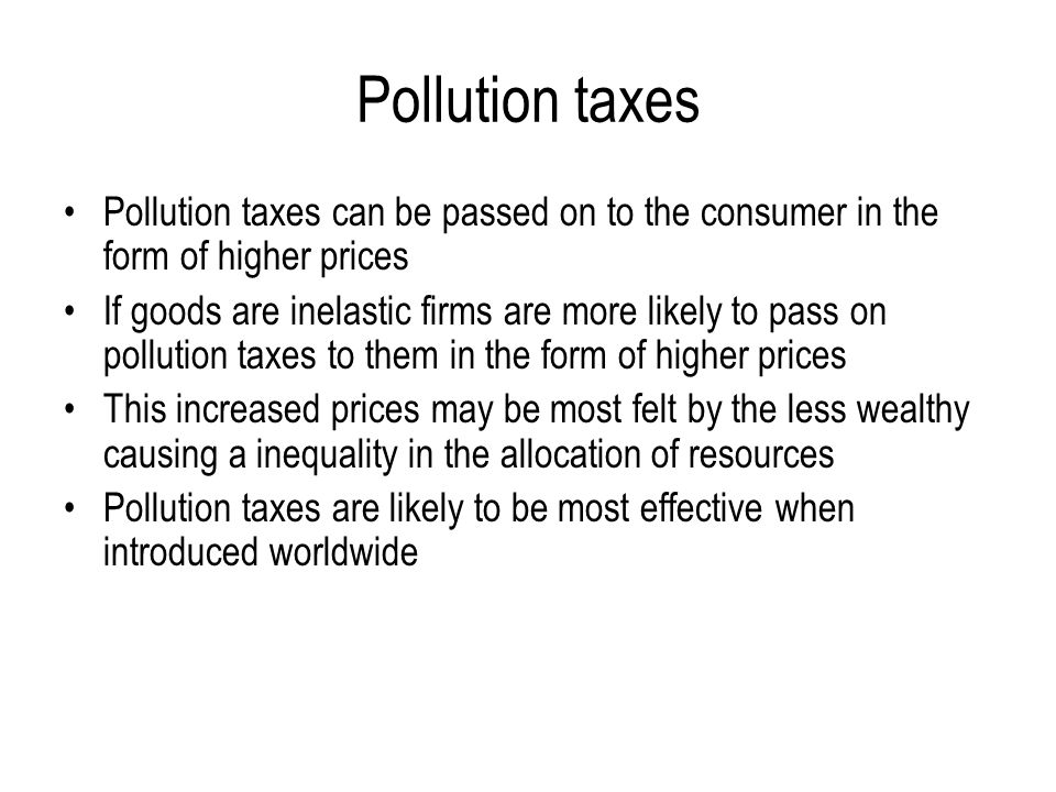 Pollution taxes Pollution taxes can be passed on to the consumer in the form of higher prices If goods are inelastic firms are more likely to pass on pollution taxes to them in the form of higher prices This increased prices may be most felt by the less wealthy causing a inequality in the allocation of resources Pollution taxes are likely to be most effective when introduced worldwide