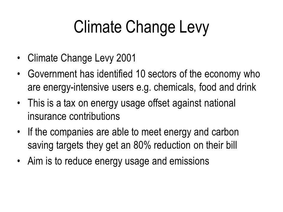 Climate Change Levy Climate Change Levy 2001 Government has identified 10 sectors of the economy who are energy-intensive users e.g.