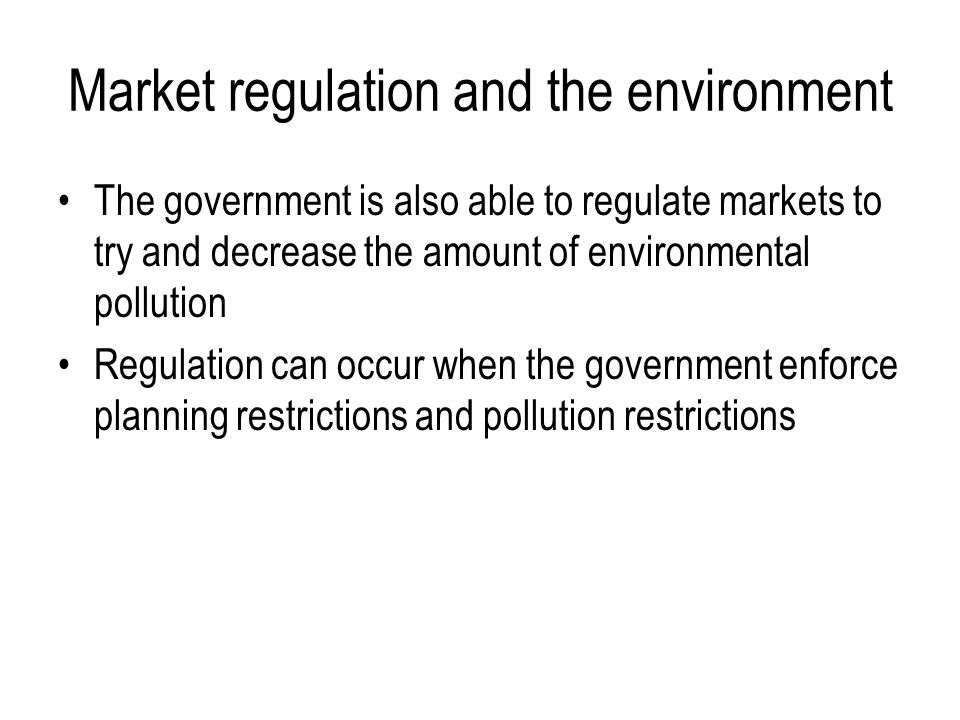 Market regulation and the environment The government is also able to regulate markets to try and decrease the amount of environmental pollution Regulation can occur when the government enforce planning restrictions and pollution restrictions