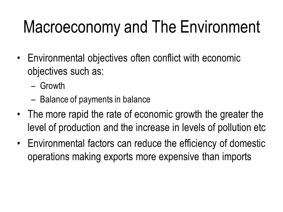 Macroeconomy and The Environment Environmental objectives often conflict with economic objectives such as: –Growth –Balance of payments in balance The more rapid the rate of economic growth the greater the level of production and the increase in levels of pollution etc Environmental factors can reduce the efficiency of domestic operations making exports more expensive than imports