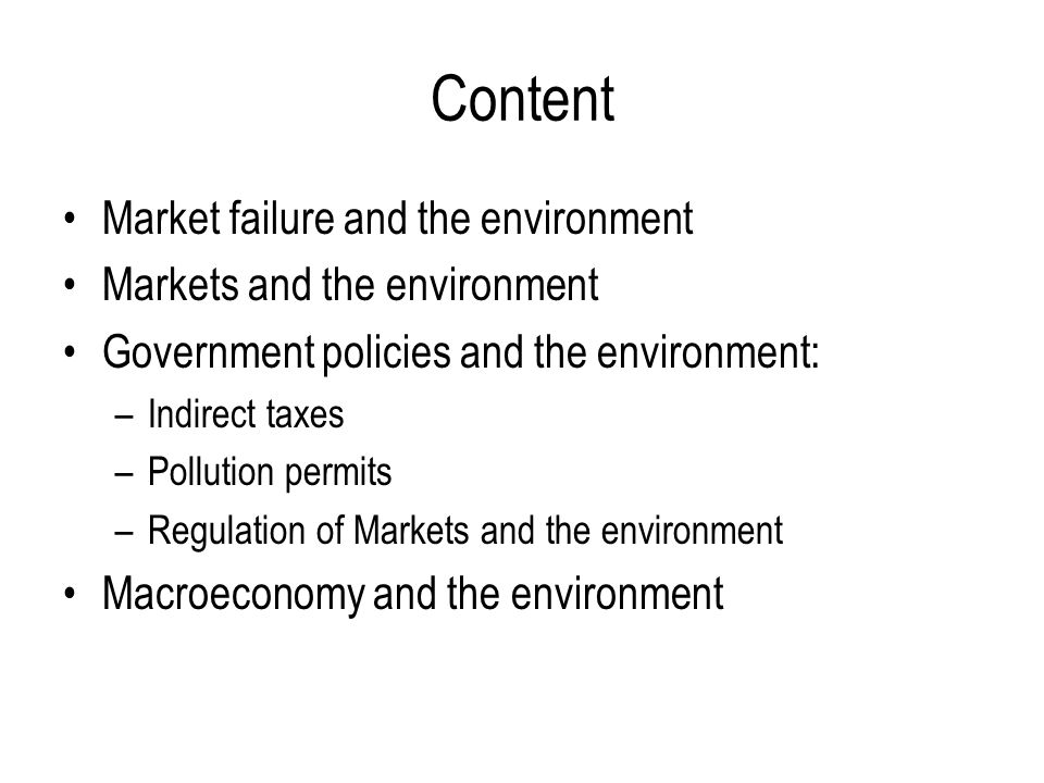Content Market failure and the environment Markets and the environment Government policies and the environment: –Indirect taxes –Pollution permits –Regulation of Markets and the environment Macroeconomy and the environment