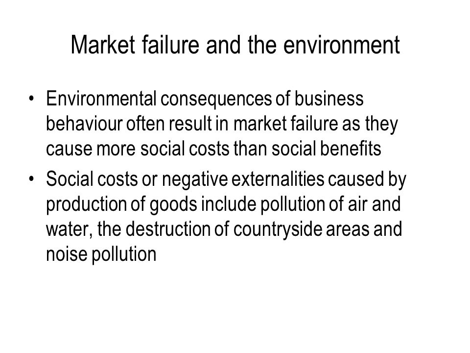 Market failure and the environment Environmental consequences of business behaviour often result in market failure as they cause more social costs than social benefits Social costs or negative externalities caused by production of goods include pollution of air and water, the destruction of countryside areas and noise pollution