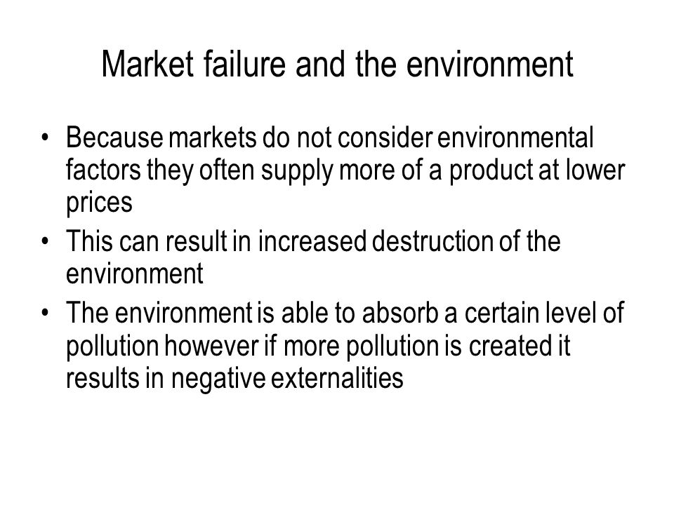 Market failure and the environment Because markets do not consider environmental factors they often supply more of a product at lower prices This can result in increased destruction of the environment The environment is able to absorb a certain level of pollution however if more pollution is created it results in negative externalities