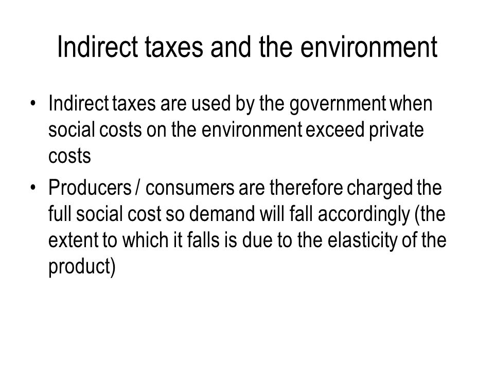Indirect taxes and the environment Indirect taxes are used by the government when social costs on the environment exceed private costs Producers / consumers are therefore charged the full social cost so demand will fall accordingly (the extent to which it falls is due to the elasticity of the product)