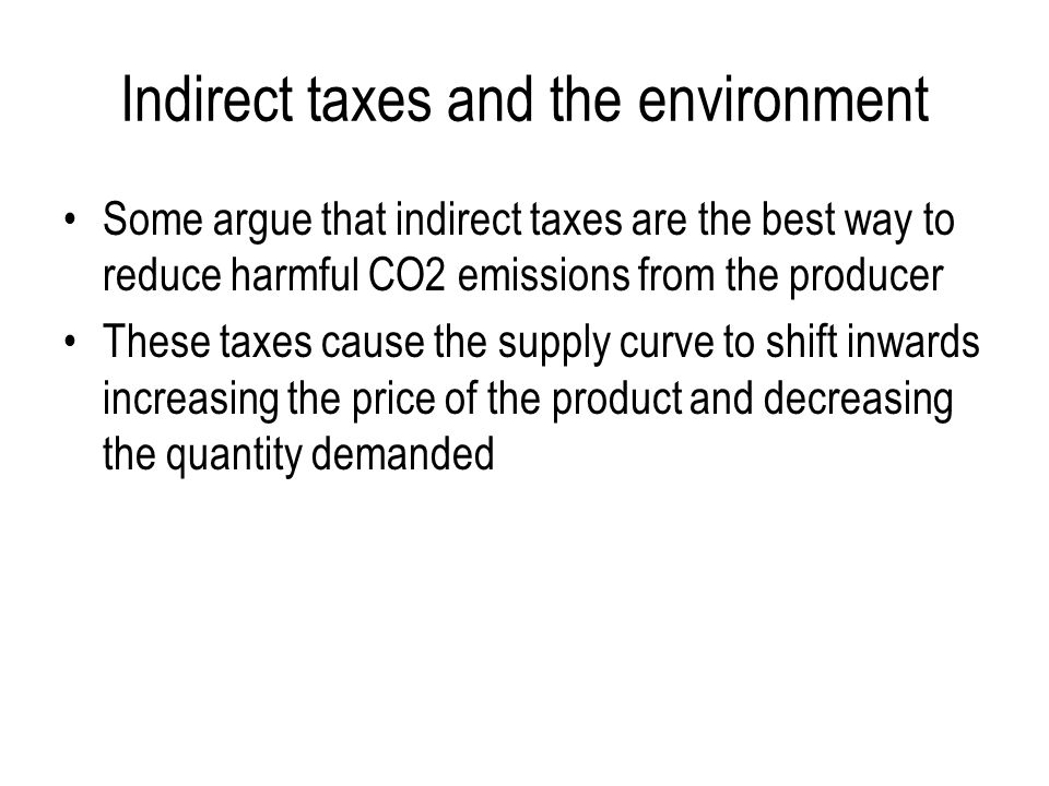 Indirect taxes and the environment Some argue that indirect taxes are the best way to reduce harmful CO2 emissions from the producer These taxes cause the supply curve to shift inwards increasing the price of the product and decreasing the quantity demanded