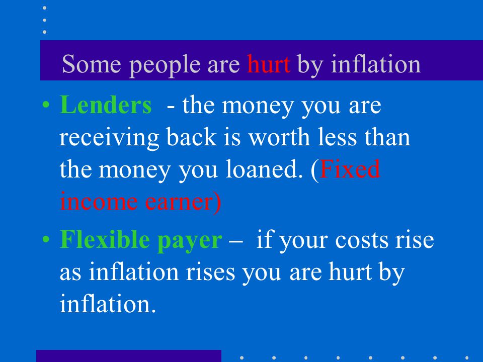 Some people are helped by inflation Borrowers - the money you are paying back is worth less than the money you borrowed.