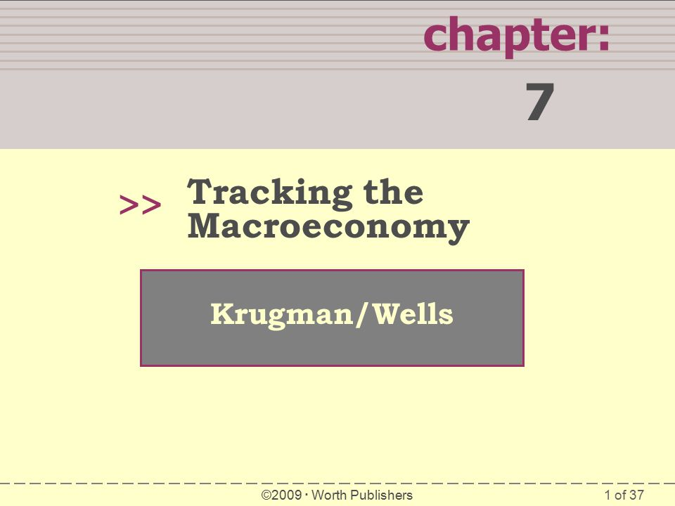 1 of 37 chapter: 7 >> Krugman/Wells ©2009  Worth Publishers Tracking the Macroeconomy