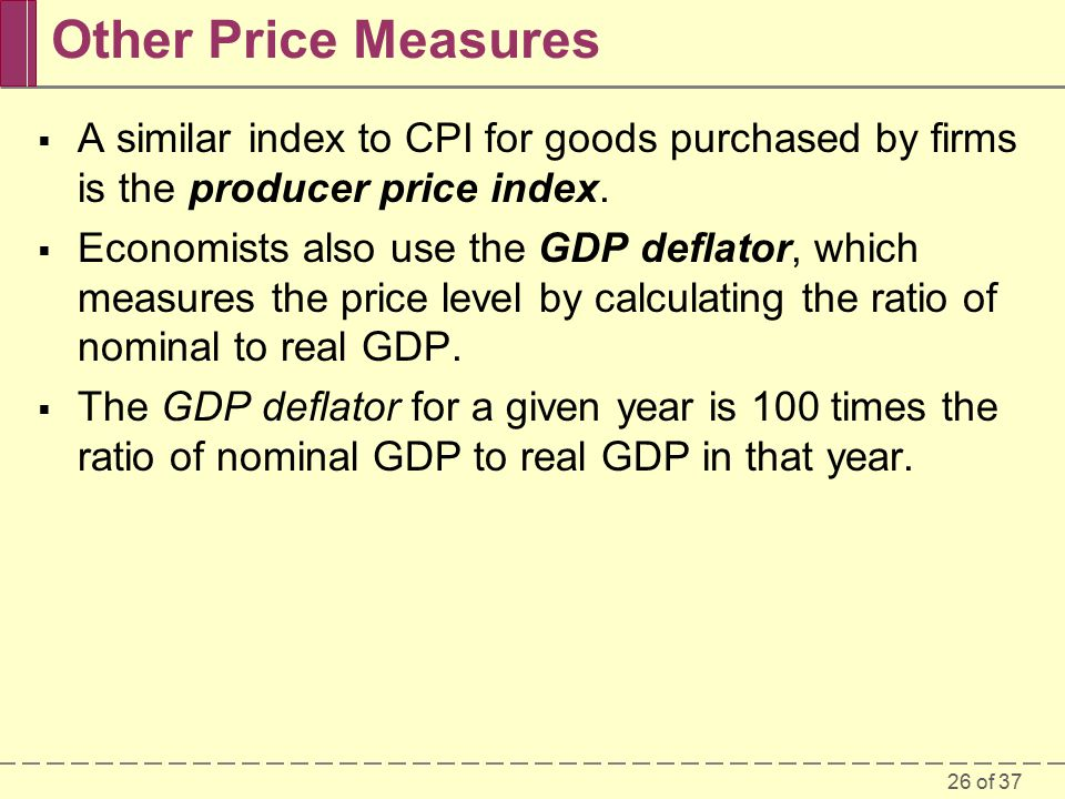 26 of 37 Other Price Measures  A similar index to CPI for goods purchased by firms is the producer price index.