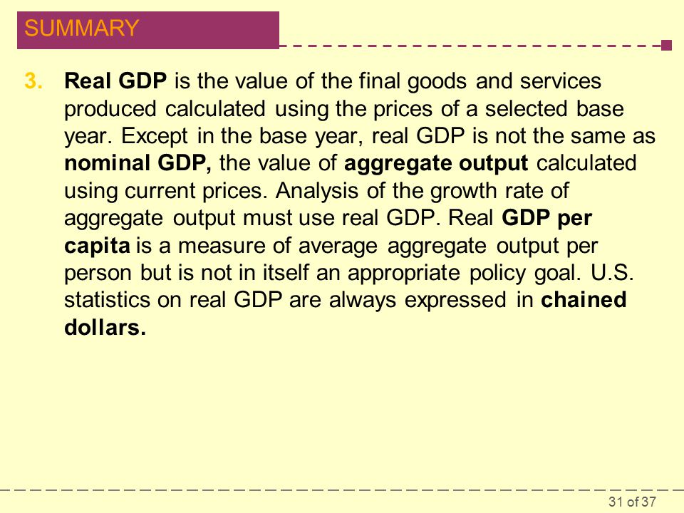31 of 37 SUMMARY 3.Real GDP is the value of the final goods and services produced calculated using the prices of a selected base year.