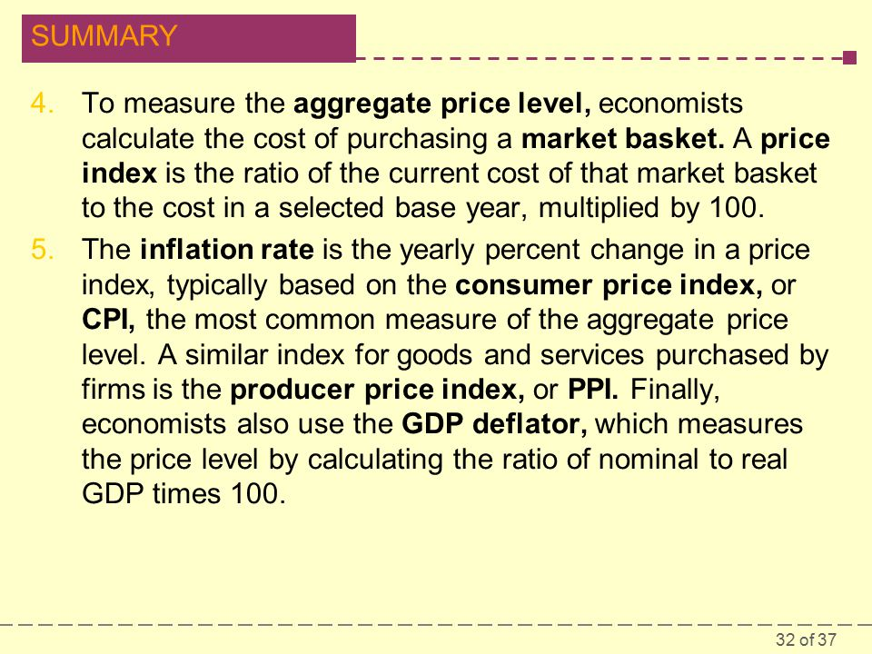 32 of 37 SUMMARY 4.To measure the aggregate price level, economists calculate the cost of purchasing a market basket.