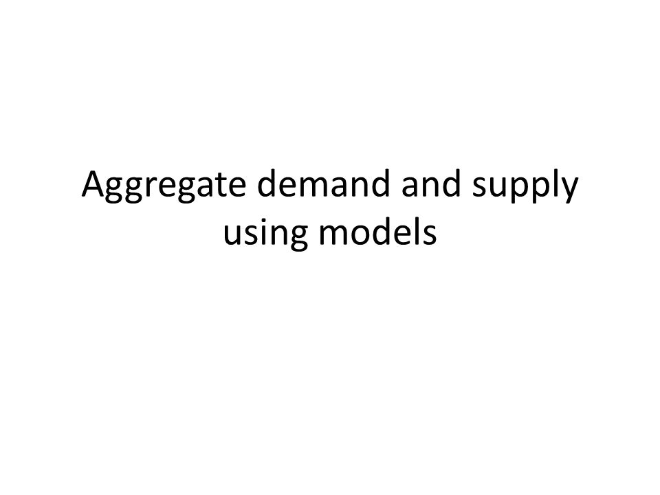 Aggregate demand and supply using models