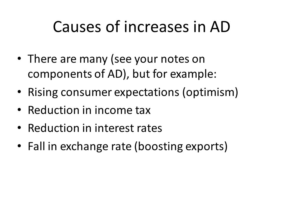 Causes of increases in AD There are many (see your notes on components of AD), but for example: Rising consumer expectations (optimism) Reduction in income tax Reduction in interest rates Fall in exchange rate (boosting exports)
