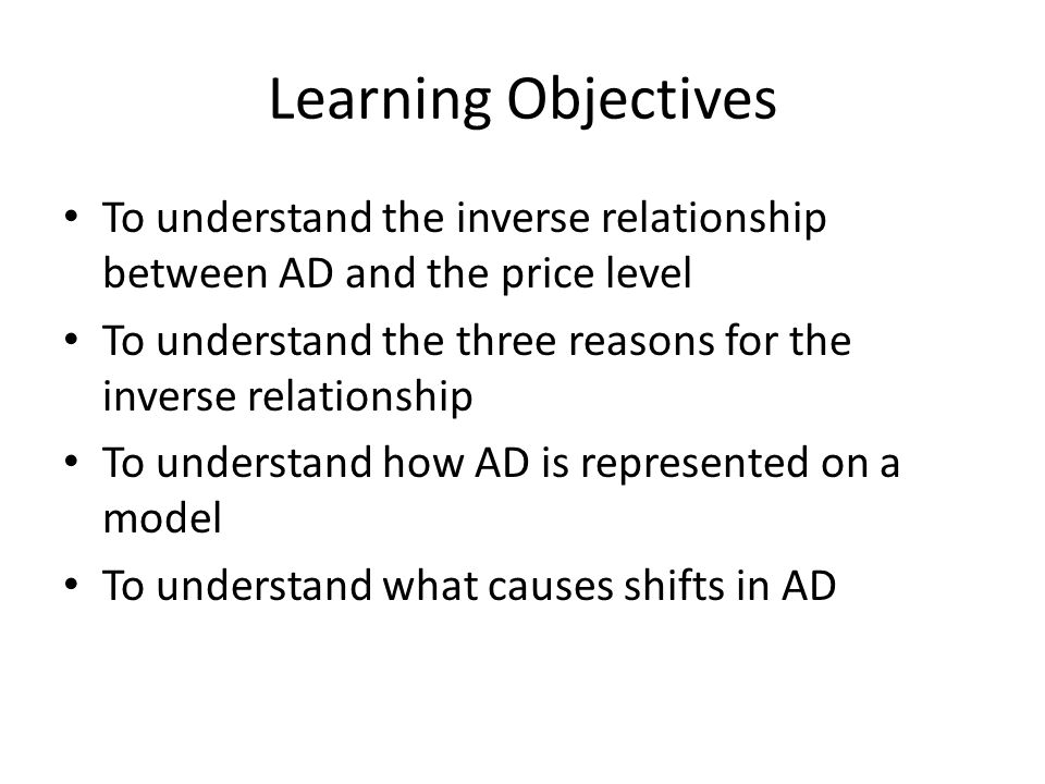 Learning Objectives To understand the inverse relationship between AD and the price level To understand the three reasons for the inverse relationship To understand how AD is represented on a model To understand what causes shifts in AD
