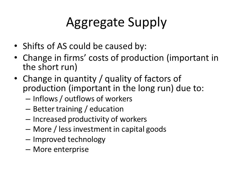 Aggregate Supply Shifts of AS could be caused by: Change in firms' costs of production (important in the short run) Change in quantity / quality of factors of production (important in the long run) due to: – Inflows / outflows of workers – Better training / education – Increased productivity of workers – More / less investment in capital goods – Improved technology – More enterprise