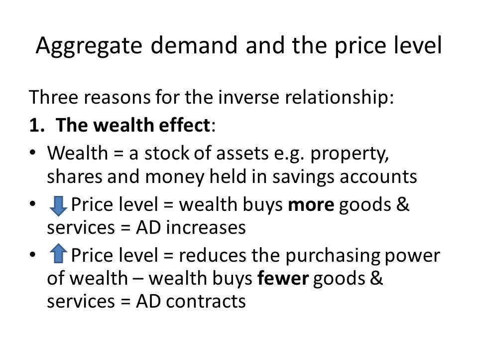 Aggregate demand and the price level Three reasons for the inverse relationship: 1.The wealth effect: Wealth = a stock of assets e.g.