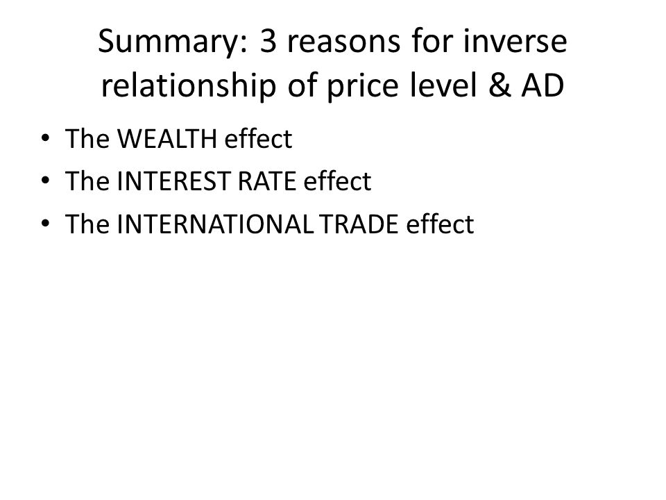 Summary: 3 reasons for inverse relationship of price level & AD The WEALTH effect The INTEREST RATE effect The INTERNATIONAL TRADE effect