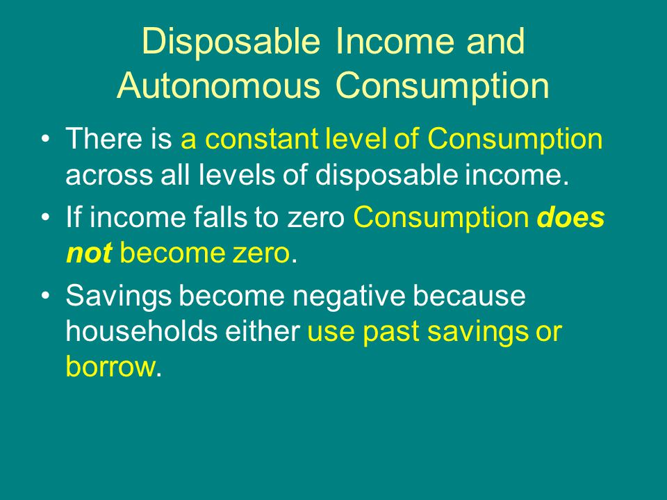Disposable Income and Autonomous Consumption There is a constant level of Consumption across all levels of disposable income.