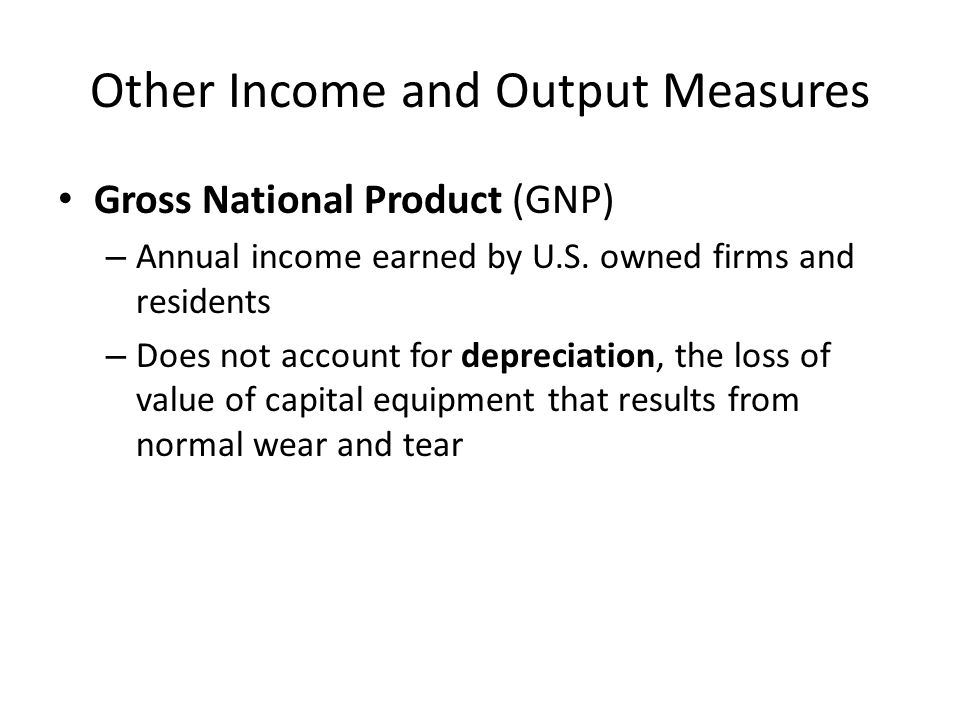 Other Income and Output Measures Gross National Product (GNP) – Annual income earned by U.S.