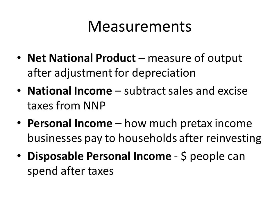 Measurements Net National Product – measure of output after adjustment for depreciation National Income – subtract sales and excise taxes from NNP Personal Income – how much pretax income businesses pay to households after reinvesting Disposable Personal Income - $ people can spend after taxes