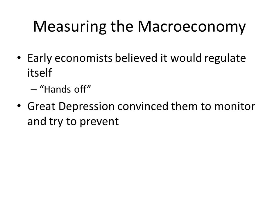 Measuring the Macroeconomy Early economists believed it would regulate itself – Hands off Great Depression convinced them to monitor and try to prevent
