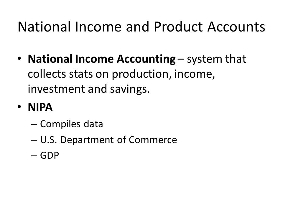 National Income and Product Accounts National Income Accounting – system that collects stats on production, income, investment and savings.