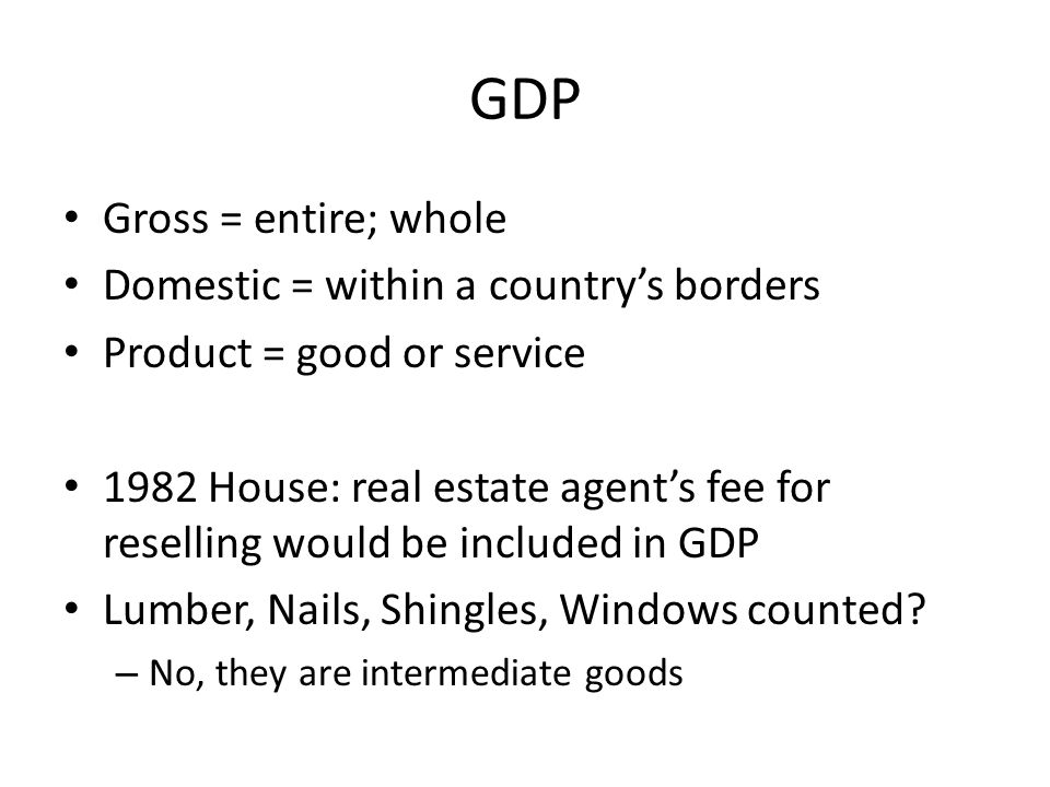 GDP Gross = entire; whole Domestic = within a country's borders Product = good or service 1982 House: real estate agent's fee for reselling would be included in GDP Lumber, Nails, Shingles, Windows counted.
