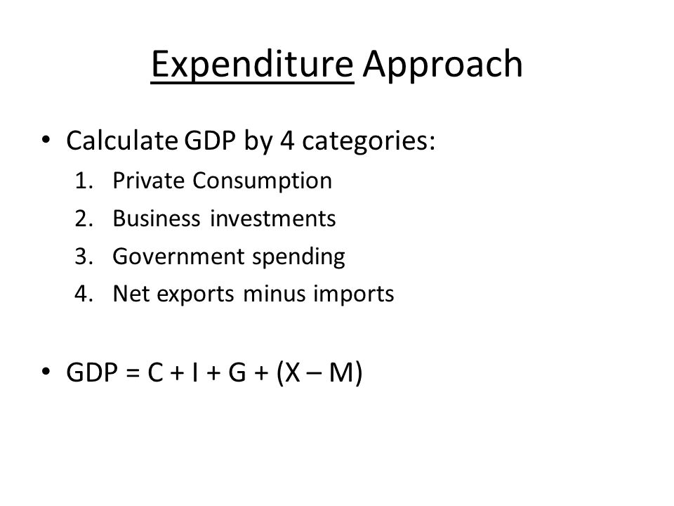 Expenditure Approach Calculate GDP by 4 categories: 1.Private Consumption 2.Business investments 3.Government spending 4.Net exports minus imports GDP = C + I + G + (X – M)