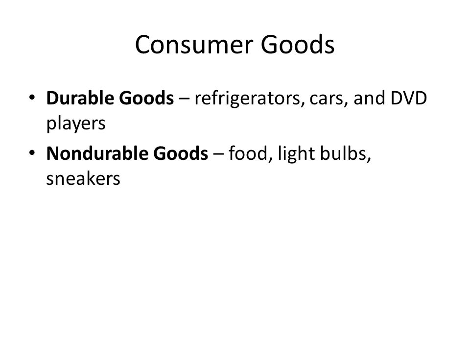 Consumer Goods Durable Goods – refrigerators, cars, and DVD players Nondurable Goods – food, light bulbs, sneakers