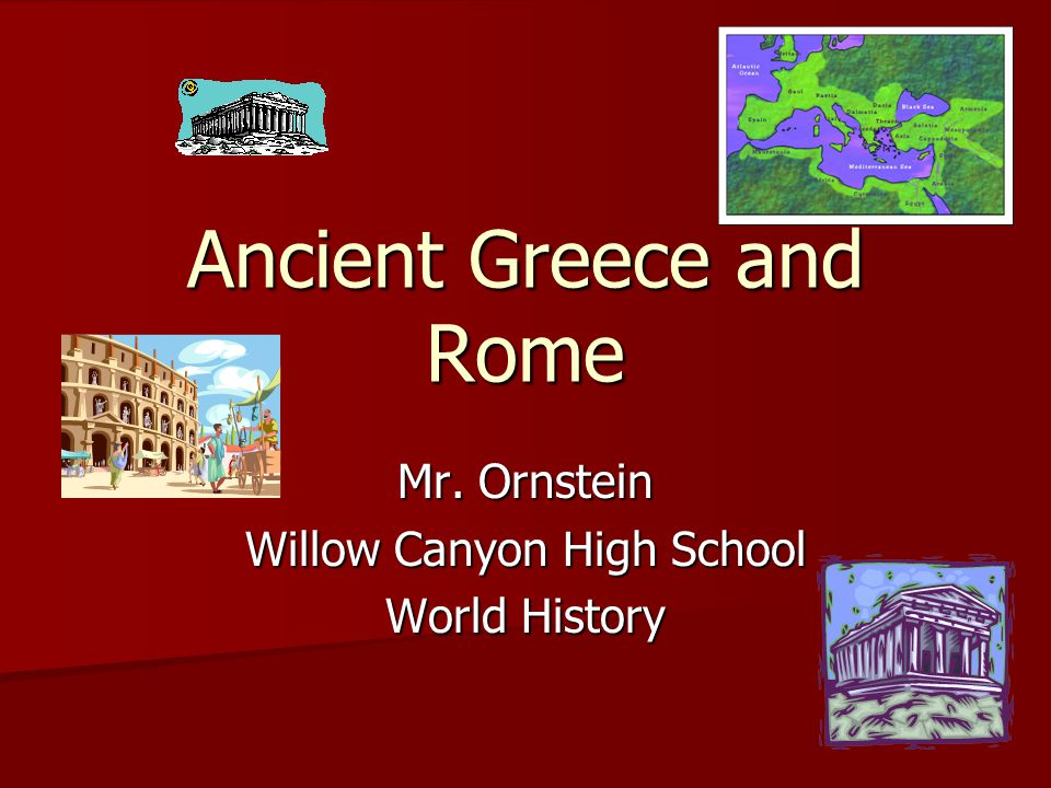 Ancient Greece and Rome Mr. Ornstein Willow Canyon High School World History