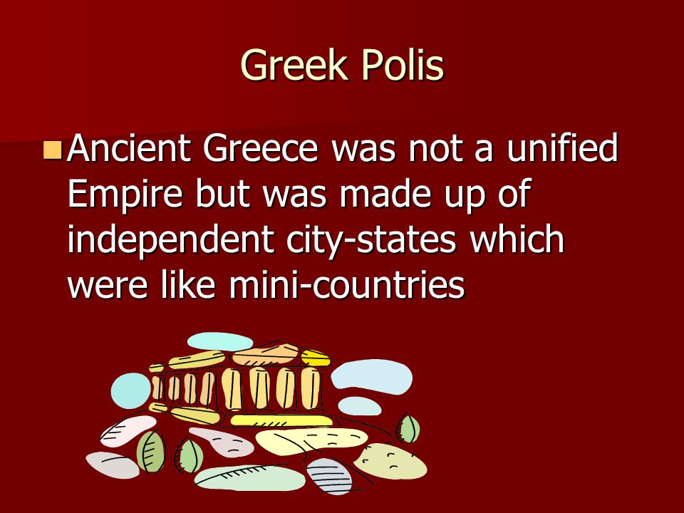 Greek Polis Ancient Greece was not a unified Empire but was made up of independent city-states which were like mini-countries Ancient Greece was not a unified Empire but was made up of independent city-states which were like mini-countries