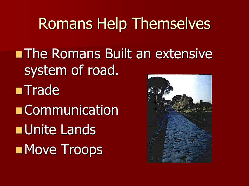Romans Help Themselves The Romans Built an extensive system of road.