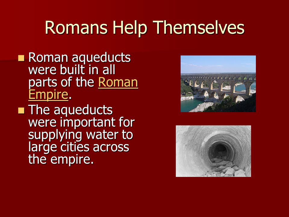 Romans Help Themselves Roman aqueducts were built in all parts of the Roman Empire.