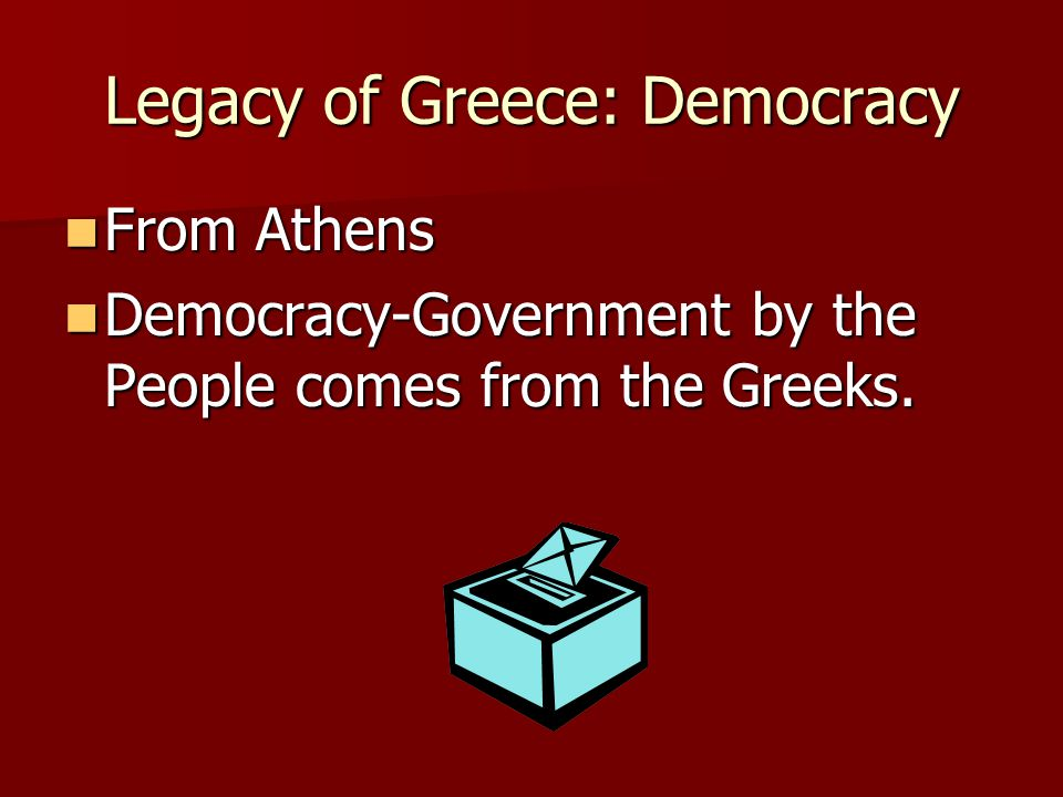 Legacy of Greece: Democracy From Athens From Athens Democracy-Government by the People comes from the Greeks.