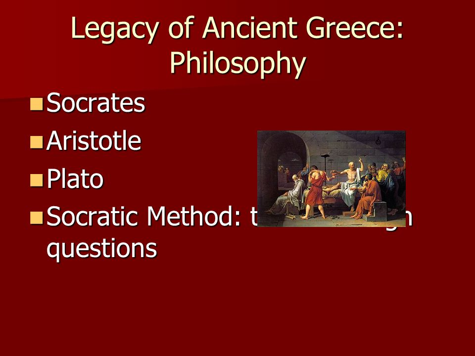 Legacy of Ancient Greece: Philosophy Socrates Socrates Aristotle Aristotle Plato Plato Socratic Method: teach through questions Socratic Method: teach through questions