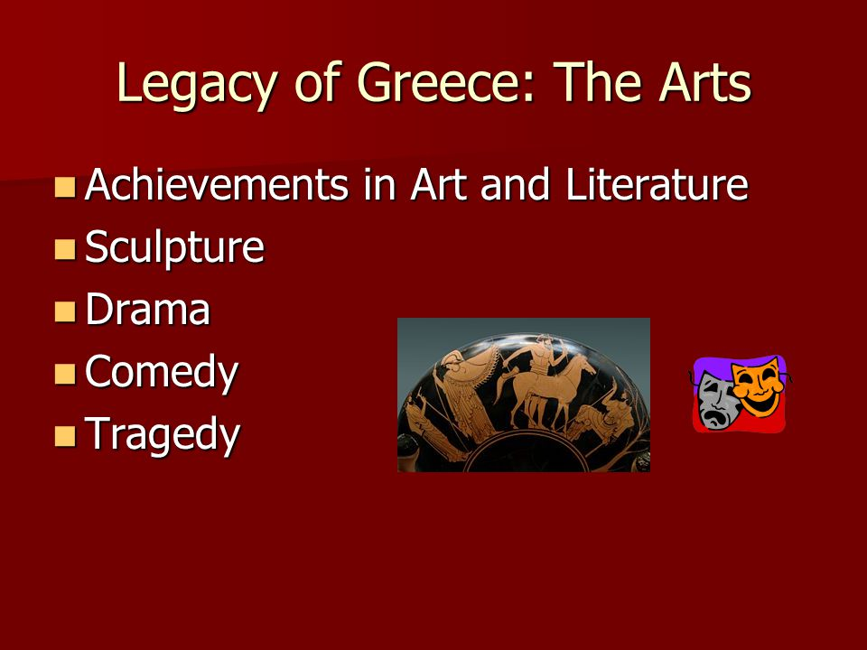 Legacy of Greece: The Arts Achievements in Art and Literature Achievements in Art and Literature Sculpture Sculpture Drama Drama Comedy Comedy Tragedy Tragedy