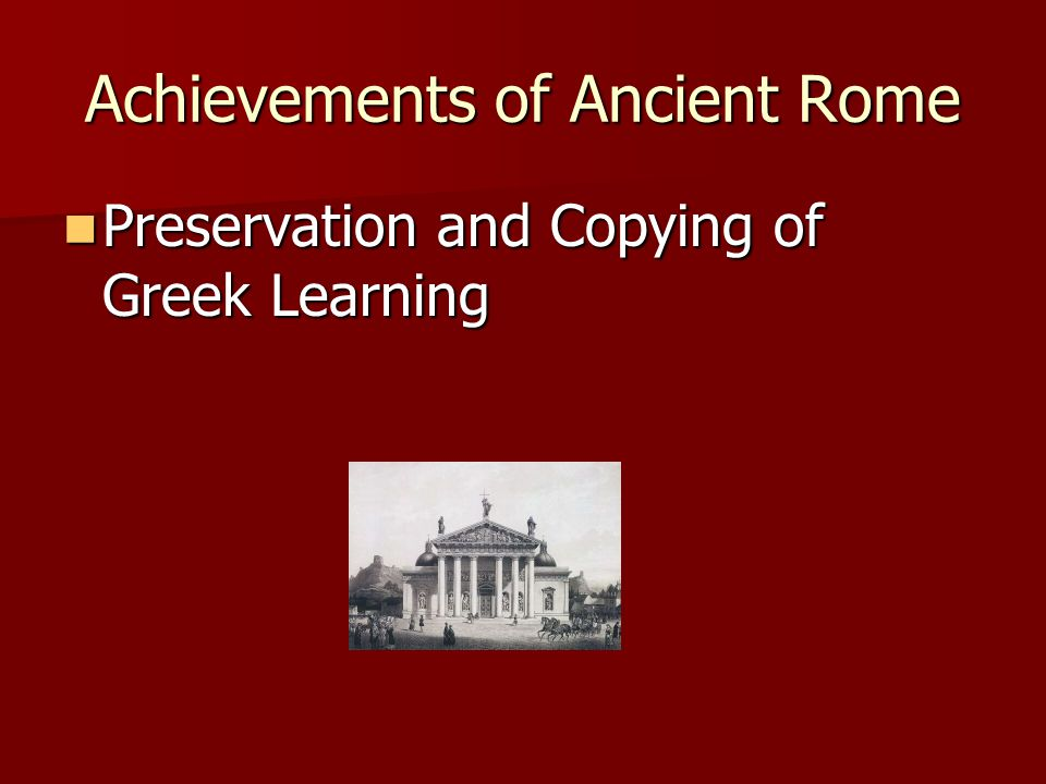 Achievements of Ancient Rome Preservation and Copying of Greek Learning Preservation and Copying of Greek Learning