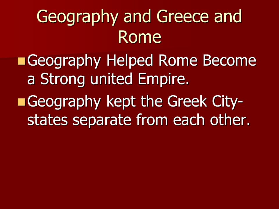 Geography and Greece and Rome Geography Helped Rome Become a Strong united Empire.