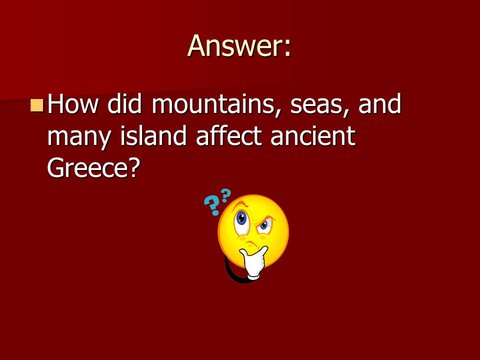 Answer: How did mountains, seas, and many island affect ancient Greece.