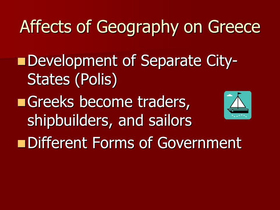 Affects of Geography on Greece Development of Separate City- States (Polis) Development of Separate City- States (Polis) Greeks become traders, shipbuilders, and sailors Greeks become traders, shipbuilders, and sailors Different Forms of Government Different Forms of Government