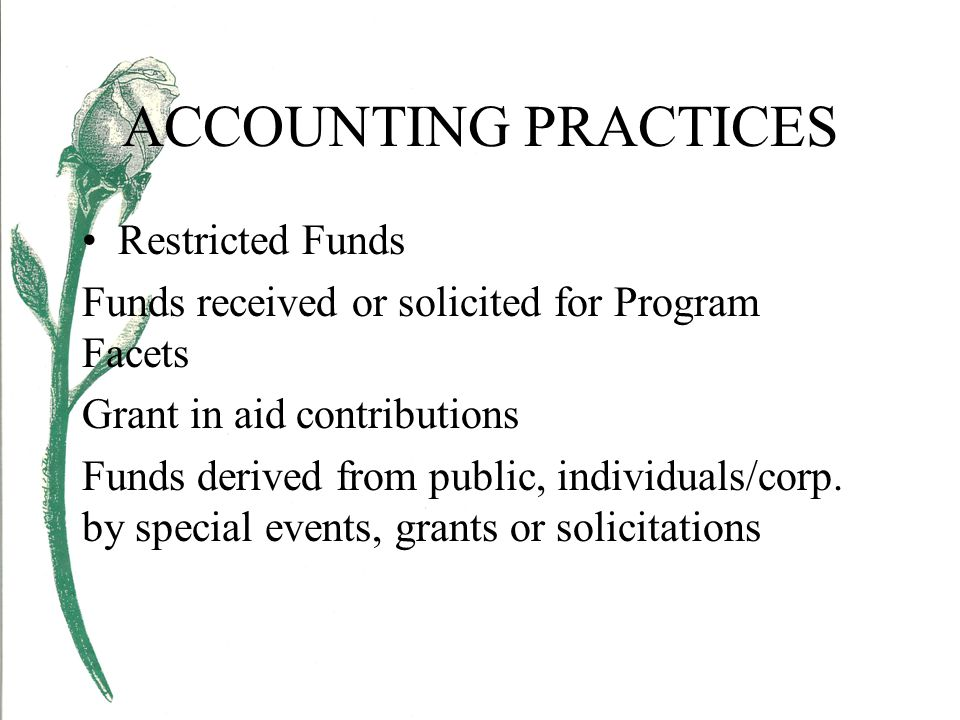 ACCOUNTING PRACTICES Restricted Funds Funds received or solicited for Program Facets Grant in aid contributions Funds derived from public, individuals/corp.