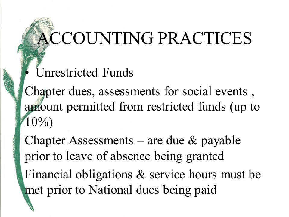 ACCOUNTING PRACTICES Unrestricted Funds Chapter dues, assessments for social events, amount permitted from restricted funds (up to 10%) Chapter Assessments – are due & payable prior to leave of absence being granted Financial obligations & service hours must be met prior to National dues being paid