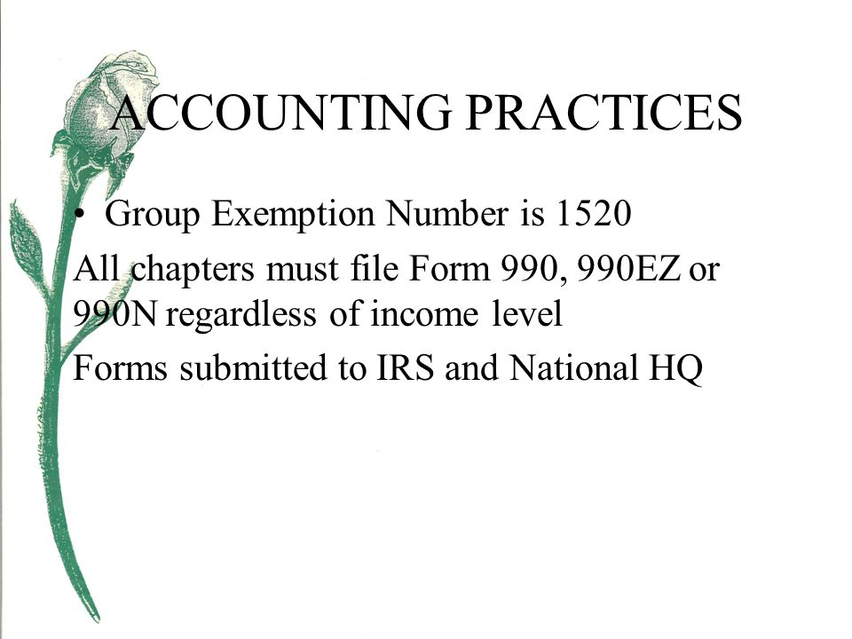 ACCOUNTING PRACTICES Group Exemption Number is 1520 All chapters must file Form 990, 990EZ or 990N regardless of income level Forms submitted to IRS and National HQ