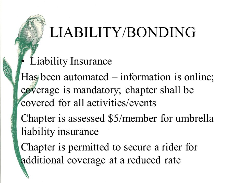 LIABILITY/BONDING Liability Insurance Has been automated – information is online; coverage is mandatory; chapter shall be covered for all activities/events Chapter is assessed $5/member for umbrella liability insurance Chapter is permitted to secure a rider for additional coverage at a reduced rate