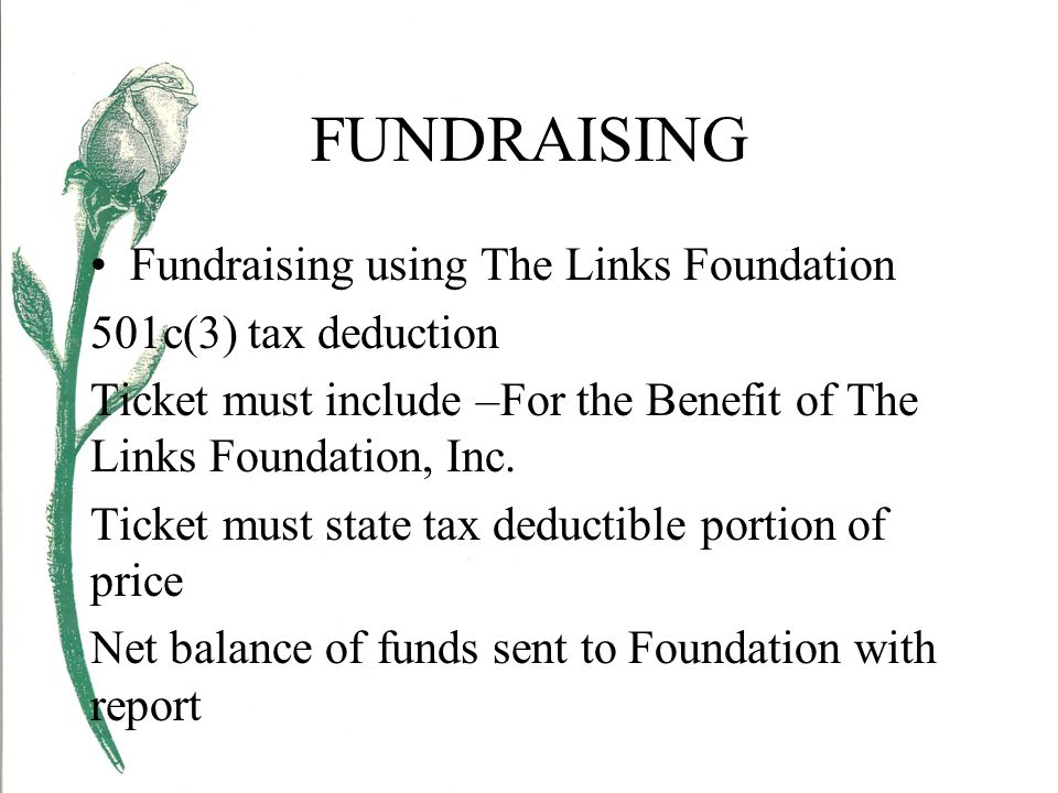FUNDRAISING Fundraising using The Links Foundation 501c(3) tax deduction Ticket must include –For the Benefit of The Links Foundation, Inc.