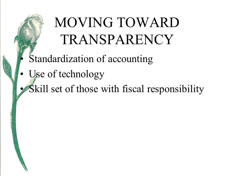MOVING TOWARD TRANSPARENCY Standardization of accounting Use of technology Skill set of those with fiscal responsibility
